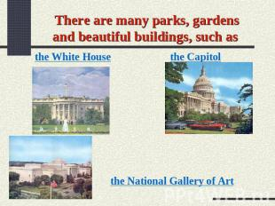 There are many parks, gardens and beautiful buildings, such as the White House t