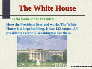The White House is the home of the President. Here the President lives and works
