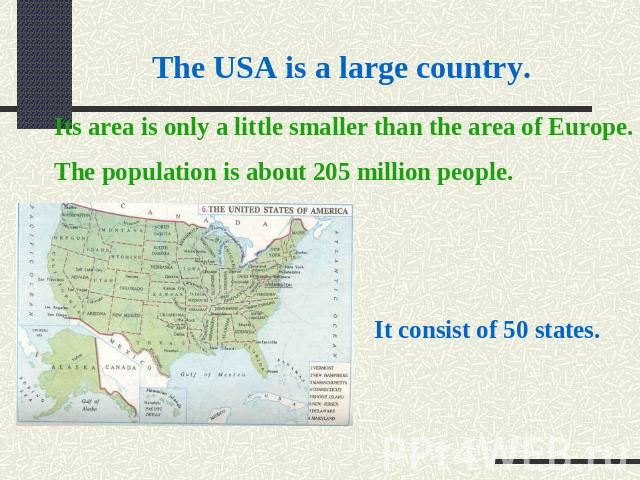 The USA is a large country. Its area is only a little smaller than the area of Europe. The population is about 205 million people. It consist of 50 states.