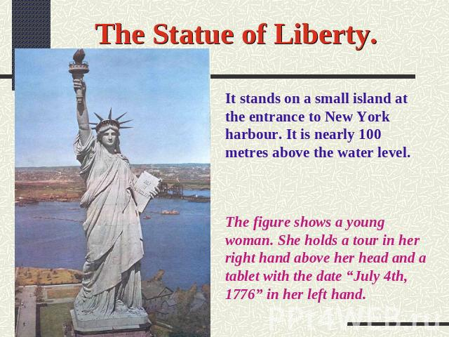 "The Statue of Liberty. It stands on a small island at the entrance to New York harbour. It is nearly 100 metres above the water level. The figure shows a young woman. She holds a tour in her right hand above her head and a tablet with the date ""July…"