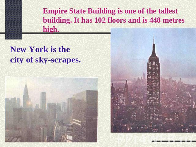 Empire State Building is one of the tallest building. It has 102 floors and is 448 metres high. New York is the city of sky-scrapes.