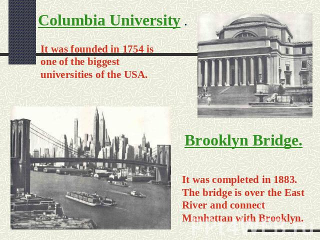 Columbia University . It was founded in 1754 is one of the biggest universities of the USA. Brooklyn Bridge. It was completed in 1883. The bridge is over the East River and connect Manhattan with Brooklyn.