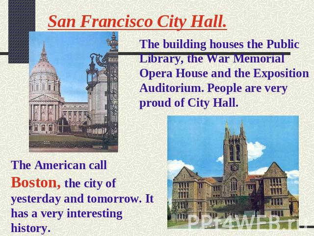 San Francisco City Hall. The building houses the Public Library, the War Memorial Opera House and the Exposition Auditorium. People are very proud of City Hall. The American call Boston, the city of yesterday and tomorrow. It has a very interesting …