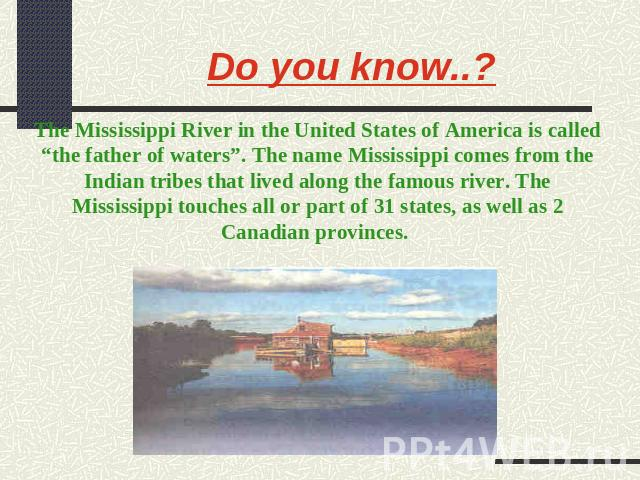 "Do you know..? The Mississippi River in the United States of America is called ""the father of waters"". The name Mississippi comes from the Indian tribes that lived along the famous river. The Mississippi touches all or part of 31 states, as well as …"