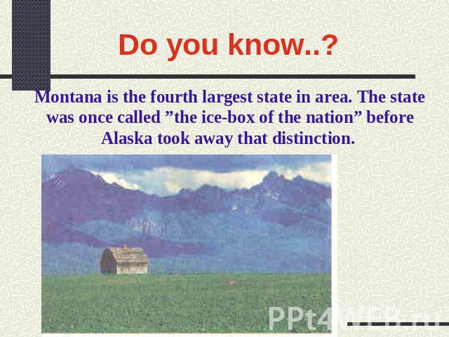 "Do you know..? Montana is the fourth largest state in area. The state was once called ""the ice-box of the nation"" before Alaska took away that distinction."
