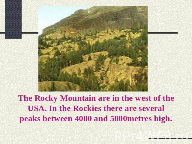The Rocky Mountain are in the west of the USA. In the Rockies there are several peaks between 4000 and 5000metres high.