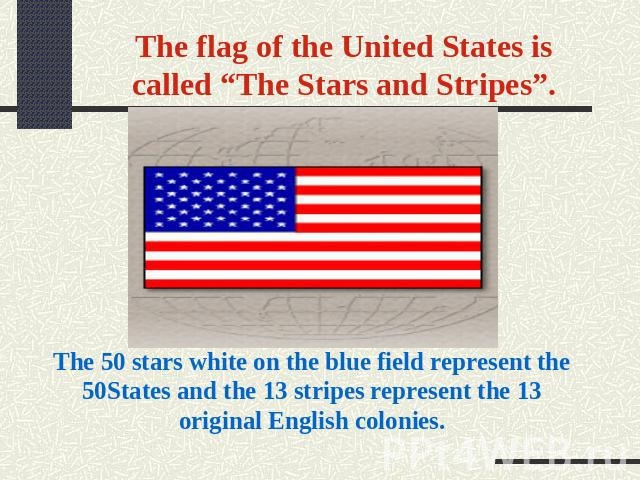 "The flag of the United States is called ""The Stars and Stripes"". The 50 stars white on the blue field represent the 50States and the 13 stripes represent the 13 original English colonies."
