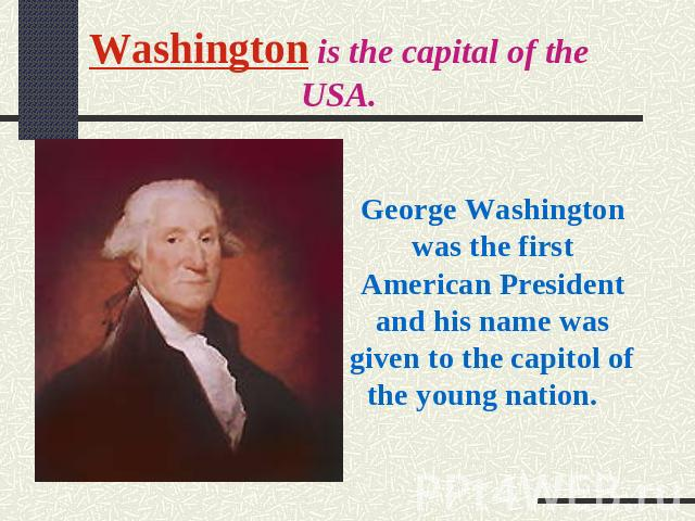 Washington is the capital of the USA. George Washington was the first American President and his name was given to the capitol of the young nation.