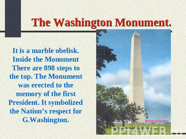 The Washington Monument. It is a marble obelisk. Inside the Monument There are 898 steps to the top. The Monument was erected to the memory of the first President. It symbolized the Nation's respect for G.Washington.