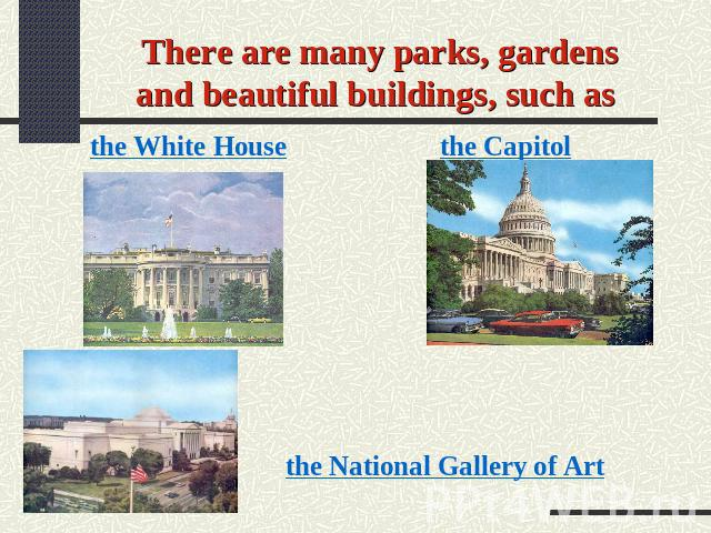 There are many parks, gardens and beautiful buildings, such as the White House the Capitol the National Gallery of Art