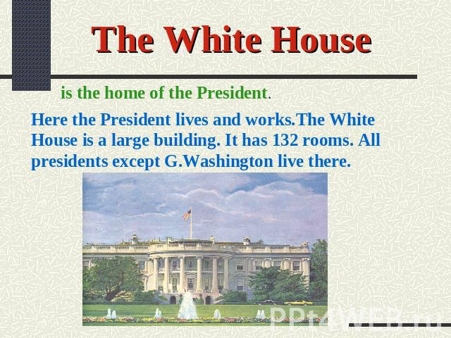 The White House is the home of the President. Here the President lives and works.The White House is a large building. It has 132 rooms. All presidents except G.Washington live there.