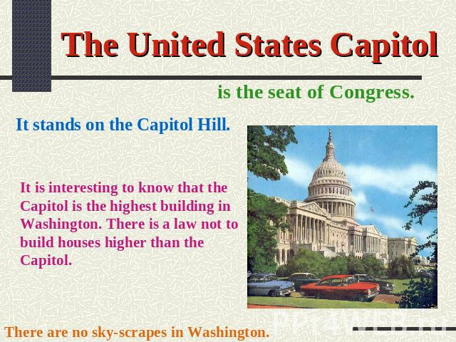 The United States Capitol is the seat of Congress. It stands on the Capitol Hill. It is interesting to know that the Capitol is the highest building in Washington. There is a law not to build houses higher than the Capitol. There are no sky-scrapes …