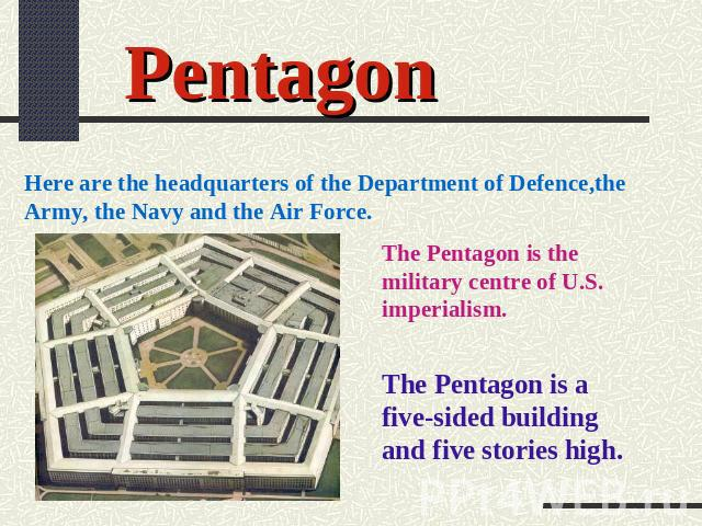 Pentagon Here are the headquarters of the Department of Defence,the Army, the Navy and the Air Force. The Pentagon is the military centre of U.S. imperialism. The Pentagon is a five-sided building and five stories high.
