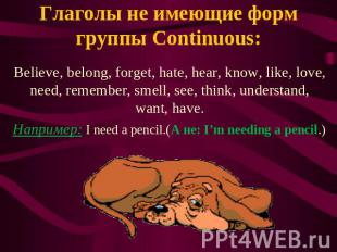 Глаголы не имеющие форм группы Continuous: Believe, belong, forget, hate, hear,