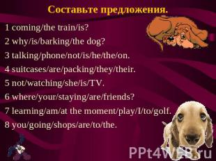 Составьте предложения. 1 coming/the train/is? 2 why/is/barking/the dog? 3 talkin