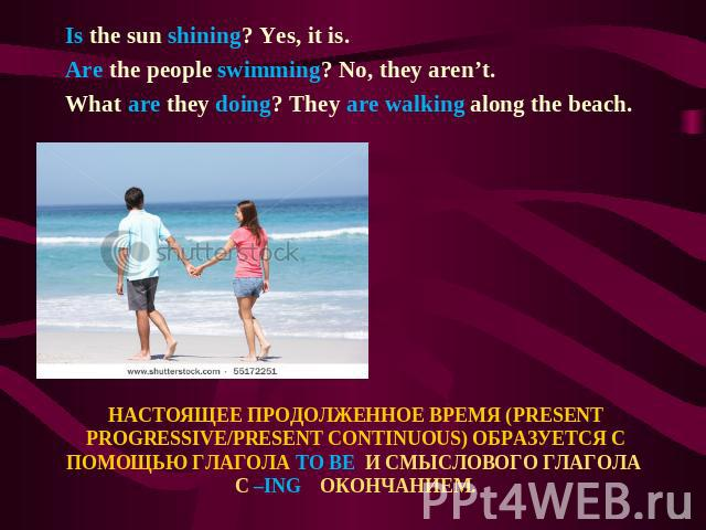 Is the sun shining? Yes, it is. Are the people swimming? No, they aren't. What are they doing? They are walking along the beach. НАСТОЯЩЕЕ ПРОДОЛЖЕННОЕ ВРЕМЯ (PRESENT PROGRESSIVE/PRESENT CONTINUOUS) ОБРАЗУЕТСЯ С ПОМОЩЬЮ ГЛАГОЛА TO BE И СМЫСЛОВОГО ГЛ…