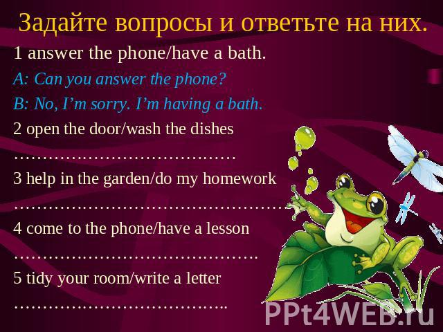Задайте вопросы и ответьте на них. 1 answer the phone/have a bath. A: Can you answer the phone? B: No, I'm sorry. I'm having a bath. 2 open the door/wash the dishes ………………………………… 3 help in the garden/do my homework ………………………………………… 4 come to the pho…