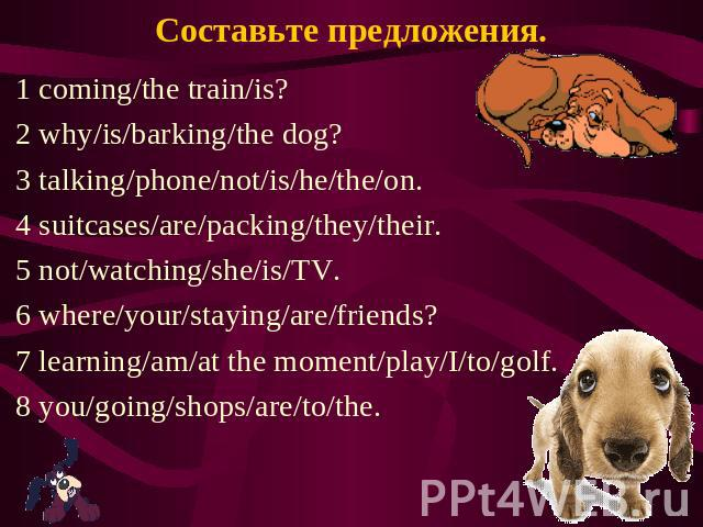 Составьте предложения. 1 coming/the train/is? 2 why/is/barking/the dog? 3 talking/phone/not/is/he/the/on. 4 suitcases/are/packing/they/their. 5 not/watching/she/is/TV. 6 where/your/staying/are/friends? 7 learning/am/at the moment/play/I/to/golf. 8 y…