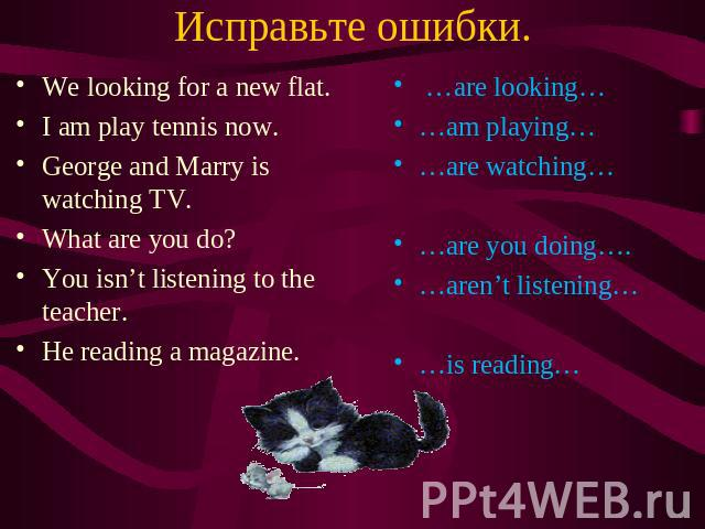Исправьте ошибки. We looking for a new flat. I am play tennis now. George and Marry is watching TV. What are you do? You isn't listening to the teacher. He reading a magazine. …are looking… …am playing… …are watching… …are you doing…. …aren't listen…