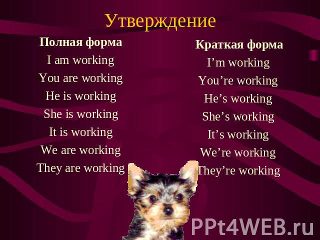 Утверждение Полная форма I am working You are working He is working She is working It is working We are working They are working Краткая форма I'm working You're working He's working She's working It's working We're working They're working