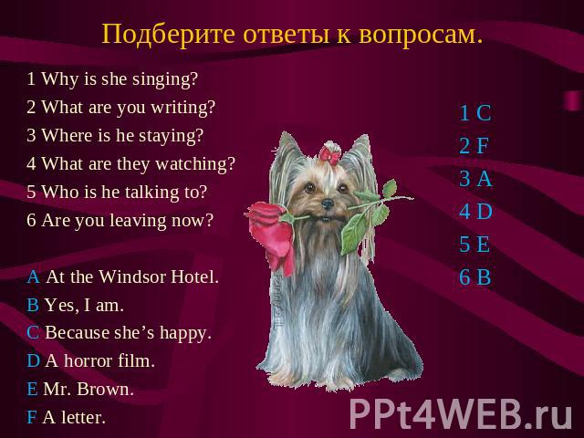Подберите ответы к вопросам. 1 Why is she singing? 2 What are you writing? 3 Where is he staying? 4 What are they watching? 5 Who is he talking to? 6 Are you leaving now? A At the Windsor Hotel. B Yes, I am. C Because she's happy. D A horror film. E…