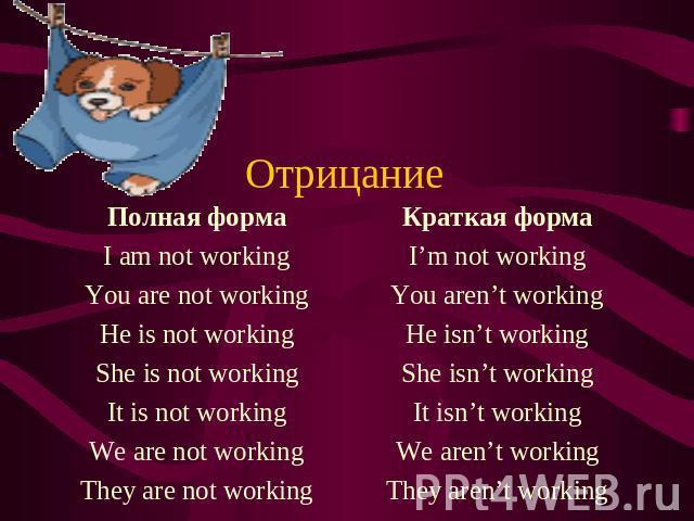 Отрицание Полная форма I am not working You are not working He is not working She is not working It is not working We are not working They are not working Краткая форма I'm not working You aren't working He isn't working She isn't working It isn't w…