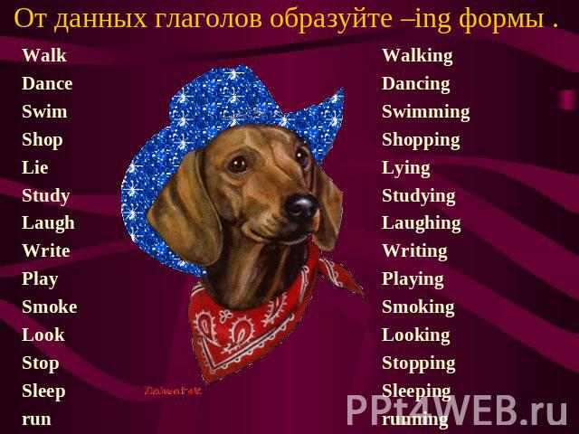 От данных глаголов образуйте –ing формы . Walk Dance Swim Shop Lie Study Laugh Write Play Smoke Look Stop Sleep run Walking Dancing Swimming Shopping Lying Studying Laughing Writing Playing Smoking Looking Stopping Sleeping running