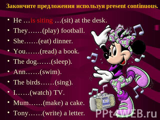 Закончите предложения используя present continuous. He …is siting …(sit) at the desk. They……(play) football. She……(eat) dinner. You……(read) a book. The dog……(sleep). Ann……(swim). The birds……(sing). I……(watch) TV. Mum……(make) a cake. Tony……(write) a …