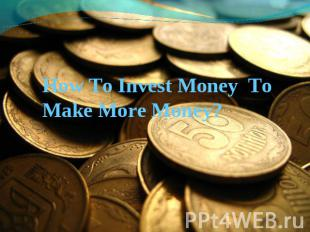 How To Invest Money To Make More Money?