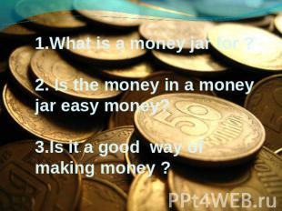 1.What is a money jar for ? 2. Is the money in a money jar easy money? 3.Is it a