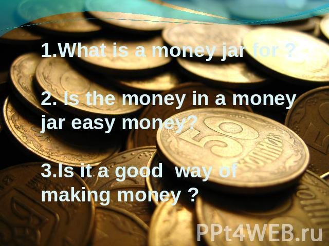 1.What is a money jar for ? 2. Is the money in a money jar easy money? 3.Is it a good way of making money ?