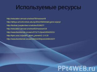 Используемые ресурсы http://education.simcat.ru/school78/museum/9 http://stihiya