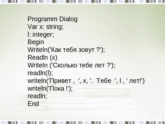 Programm Dialog Var x: string; l: integer; Begin Writeln('Как тебя зовут ?'); Readln (x) Writeln ('Сколько тебе лет ?'); readln(l); writeln('Привет , ', x, '. Тебе ', l , ' лет!') writeln('Пока !'); readln; End