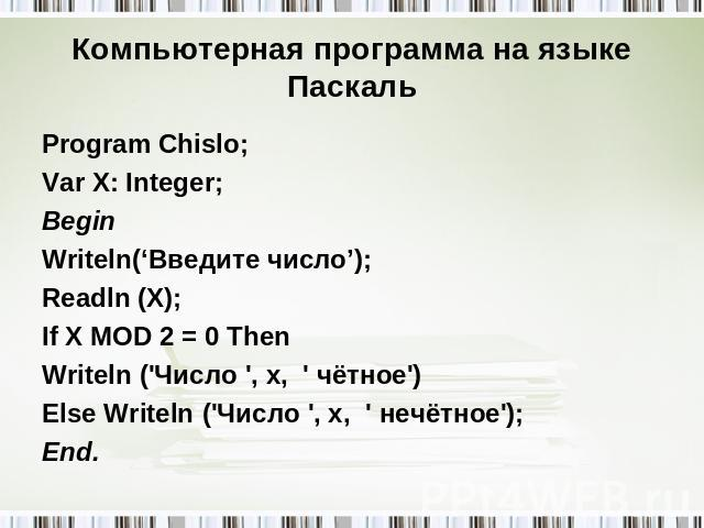 Компьютерная программа на языке Паскаль Program Chislo; Var X: Integer; Begin Writeln('Введите число'); Readln (X); If X MOD 2 = 0 Then Writeln ('Число ', x, ' чётное') Else Writeln ('Число ', x, ' нечётное'); End.