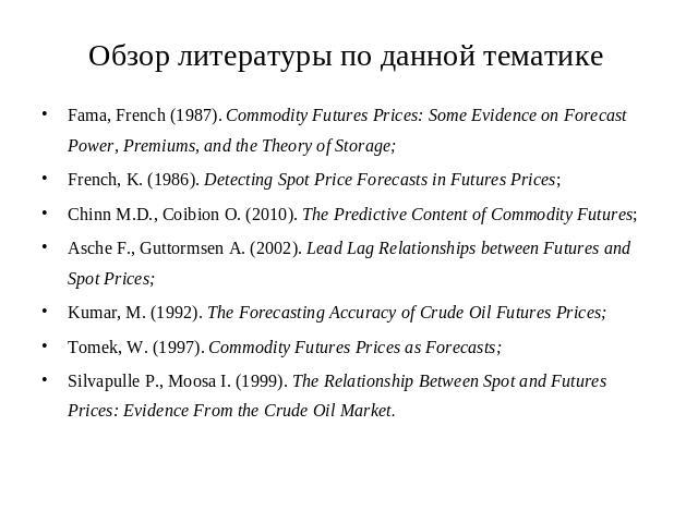 Обзор литературы по данной тематике Fama, French (1987). Commodity Futures Prices: Some Evidence on Forecast Power, Premiums, and the Theory of Storage;French, K. (1986). Detecting Spot Price Forecasts in Futures Prices;Chinn M.D., Coibion O. (2010)…