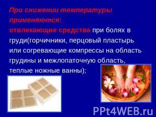 При снижении температуры применяются:отвлекающие средства при болях в груди(горч