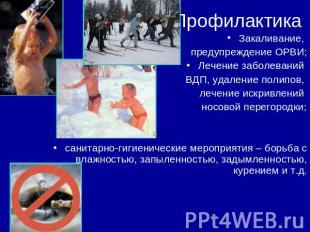 Профилактика Закаливание, предупреждение ОРВИ;Лечение заболеваний ВДП, удаление