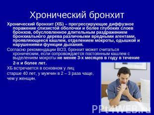 Хронический бронхит Хронический бронхит (ХБ) – прогрессирующее диффузное поражен