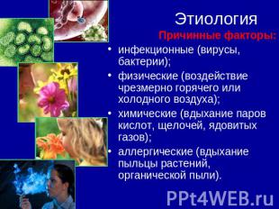 Этиология Причинные факторы:инфекционные (вирусы, бактерии);физические (воздейст