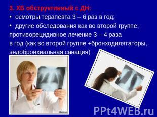 3. ХБ обструктивный с ДН:осмотры терапевта 3 – 6 раз в год;другие обследования к