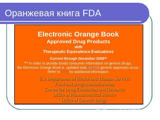Оранжевая книга FDA Electronic Orange BookApproved Drug ProductswithTherapeutic Equivalence EvaluationsCurrent through December 2008**** In order to provide timely consumer information on generic drugs, the Electronic Orange Book is  updated daily a…
