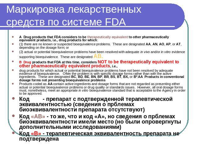 Маркировка лекарственных средств по системе FDA A  Drug products that FDA considers to be therapeutically equivalent to other pharmaceutically equivalent products, i.e., drug products for which:(1) there are no known or suspected bioequivalence prob…