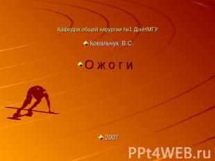 Кафедра общей хирургии №1 ДонНМГУ Ковальчук В.С.О ж о г и 2007