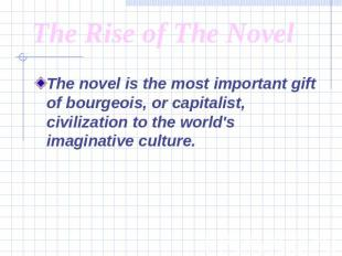 The Rise of The Novel The novel is the most important gift of bourgeois, or capi