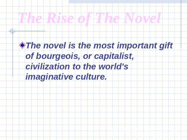 The Rise of The Novel The novel is the most important gift of bourgeois, or capitalist, civilization to the world's imaginative culture.