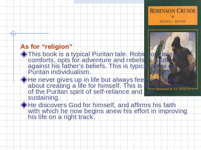 "As for ""religion""This book is a typical Puritan tale. Robinson detests comforts, opts for adventure and rebels in youth against his father's beliefs. This is typical show of Puritan individualism.He never gives up in life but always feels confident …"