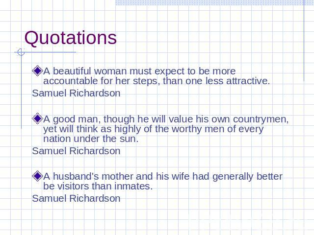 Quotations A beautiful woman must expect to be more accountable for her steps, than one less attractive. Samuel Richardson A good man, though he will value his own countrymen, yet will think as highly of the worthy men of every nation under the sun.…