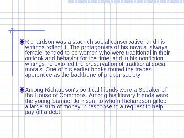 Richardson was a staunch social conservative, and his writings reflect it. The protagonists of his novels, always female, tended to be women who were traditional in their outlook and behavior for the time, and in his nonfiction writings he extolled …
