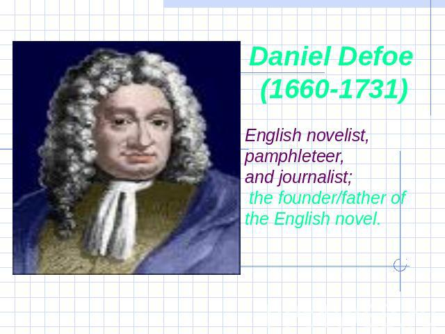 Daniel Defoe (1660-1731) English novelist, pamphleteer, and journalist; the founder/father of the English novel.