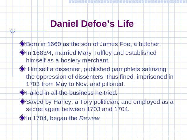 Daniel Defoe's Life Born in 1660 as the son of James Foe, a butcher.In 1683/4, married Mary Tuffley and established himself as a hosiery merchant. Himself a dissenter, published pamphlets satirizing the oppression of dissenters; thus fined, imprison…
